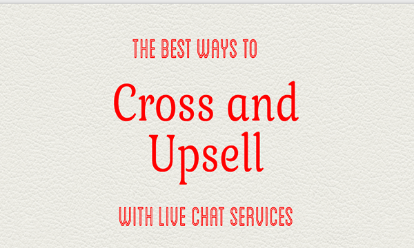 The Best Ways to Cross Sell and Upsell with Live Chat Services